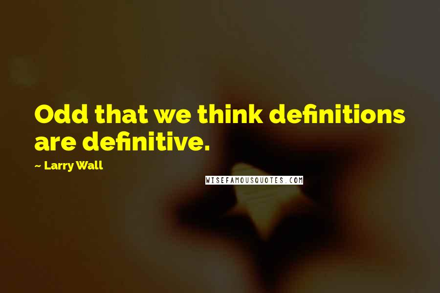 Larry Wall quotes: Odd that we think definitions are definitive.