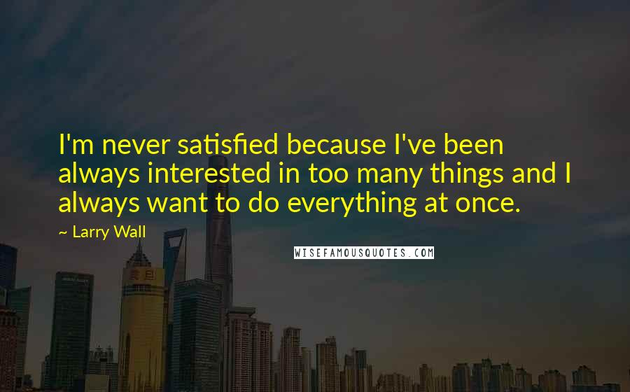 Larry Wall quotes: I'm never satisfied because I've been always interested in too many things and I always want to do everything at once.
