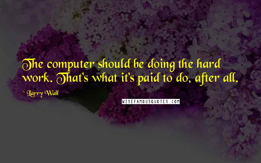 Larry Wall quotes: The computer should be doing the hard work. That's what it's paid to do, after all.