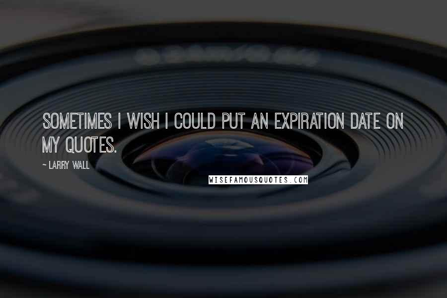 Larry Wall quotes: Sometimes I wish I could put an expiration date on my quotes.