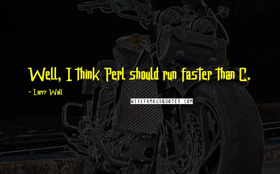 Larry Wall quotes: Well, I think Perl should run faster than C.