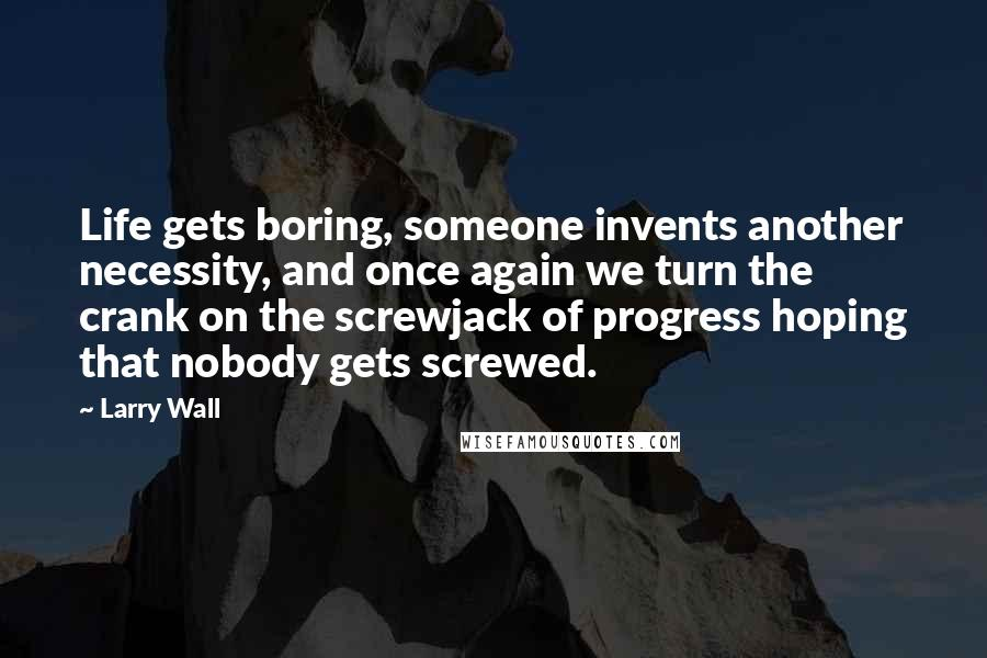 Larry Wall quotes: Life gets boring, someone invents another necessity, and once again we turn the crank on the screwjack of progress hoping that nobody gets screwed.