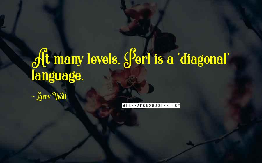 Larry Wall quotes: At many levels, Perl is a 'diagonal' language.