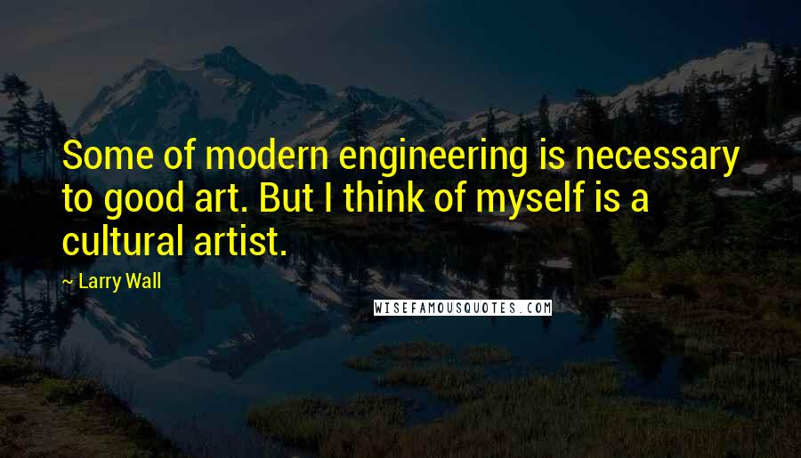 Larry Wall quotes: Some of modern engineering is necessary to good art. But I think of myself is a cultural artist.
