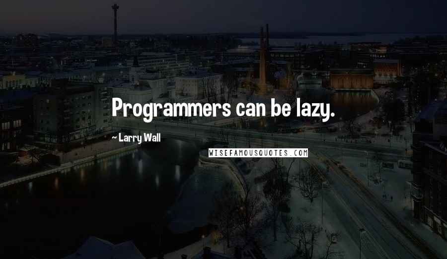 Larry Wall quotes: Programmers can be lazy.