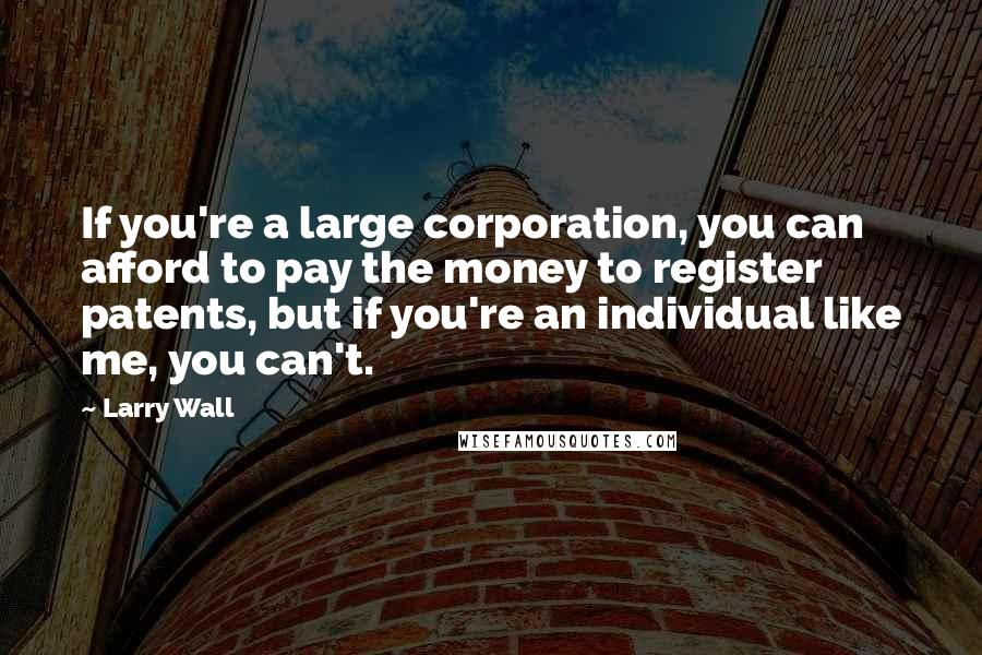 Larry Wall quotes: If you're a large corporation, you can afford to pay the money to register patents, but if you're an individual like me, you can't.