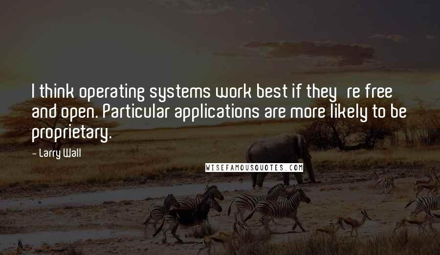 Larry Wall quotes: I think operating systems work best if they're free and open. Particular applications are more likely to be proprietary.