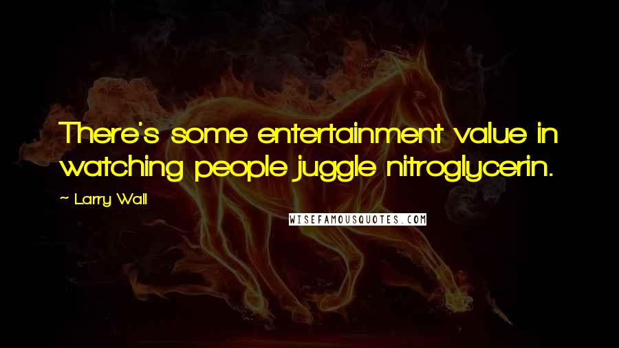 Larry Wall quotes: There's some entertainment value in watching people juggle nitroglycerin.