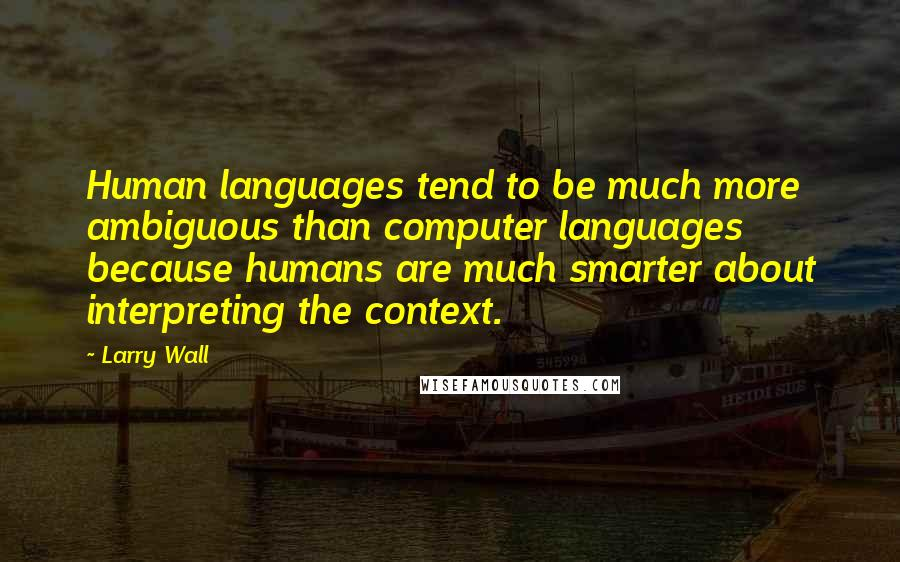 Larry Wall quotes: Human languages tend to be much more ambiguous than computer languages because humans are much smarter about interpreting the context.