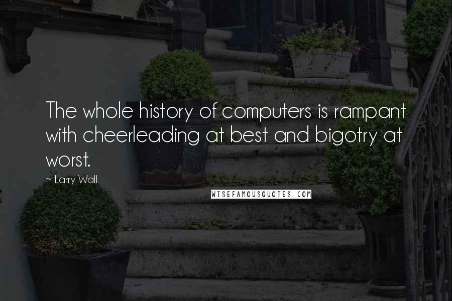 Larry Wall quotes: The whole history of computers is rampant with cheerleading at best and bigotry at worst.