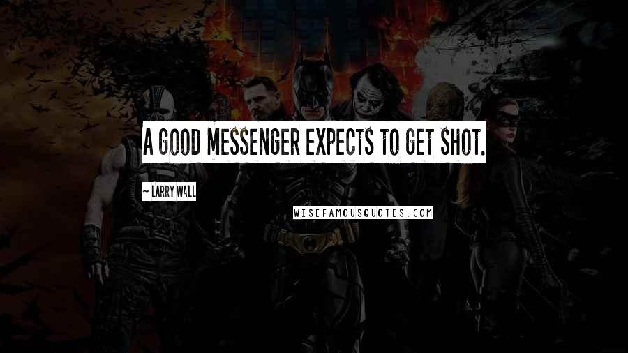 Larry Wall quotes: A good messenger expects to get shot.