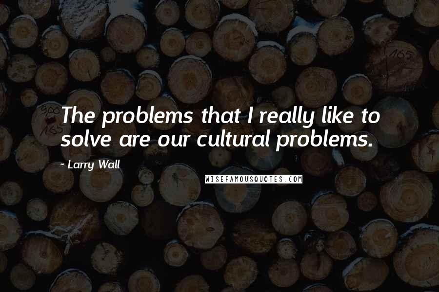 Larry Wall quotes: The problems that I really like to solve are our cultural problems.