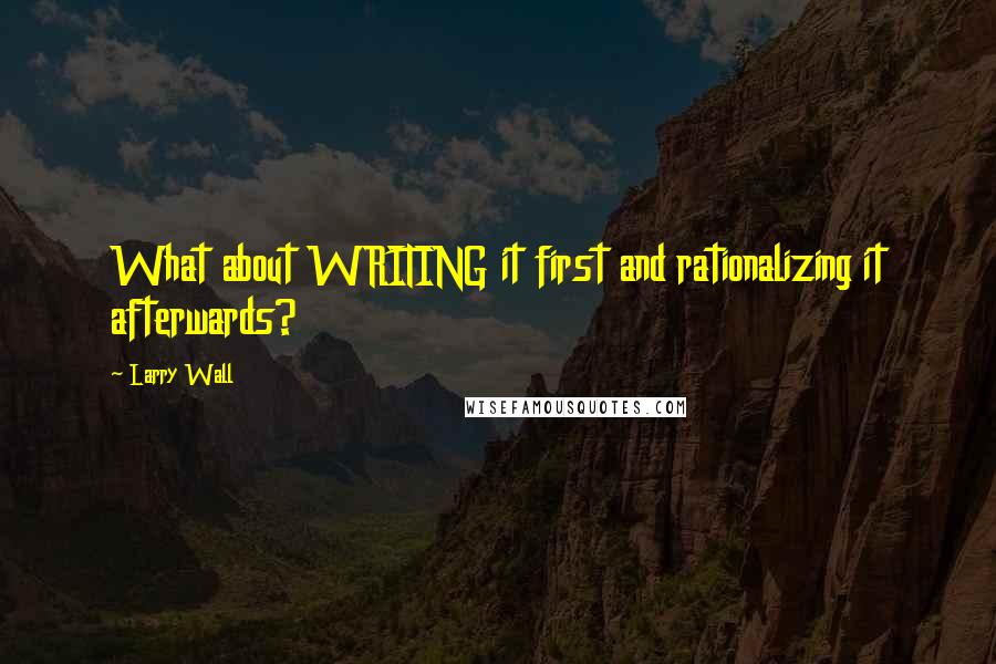 Larry Wall quotes: What about WRITING it first and rationalizing it afterwards?