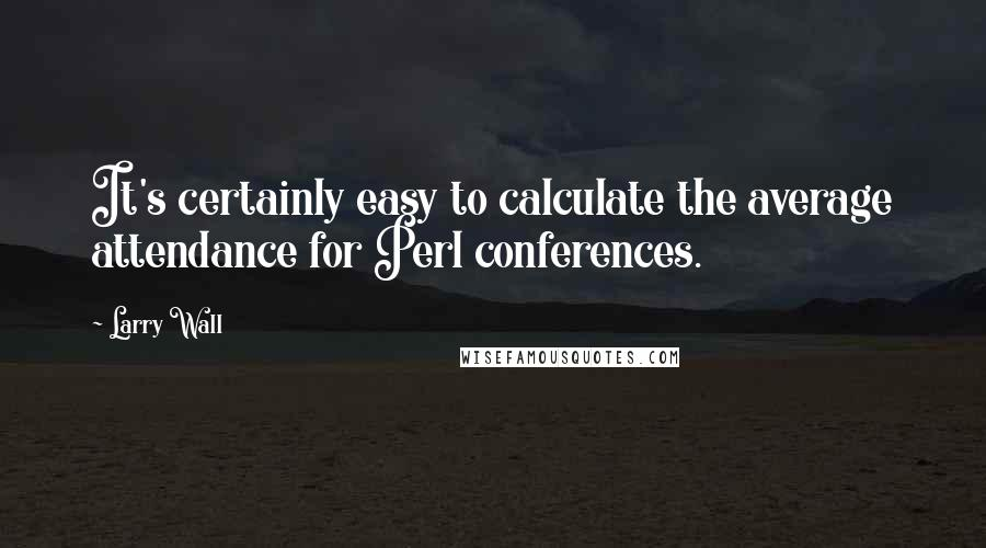 Larry Wall quotes: It's certainly easy to calculate the average attendance for Perl conferences.