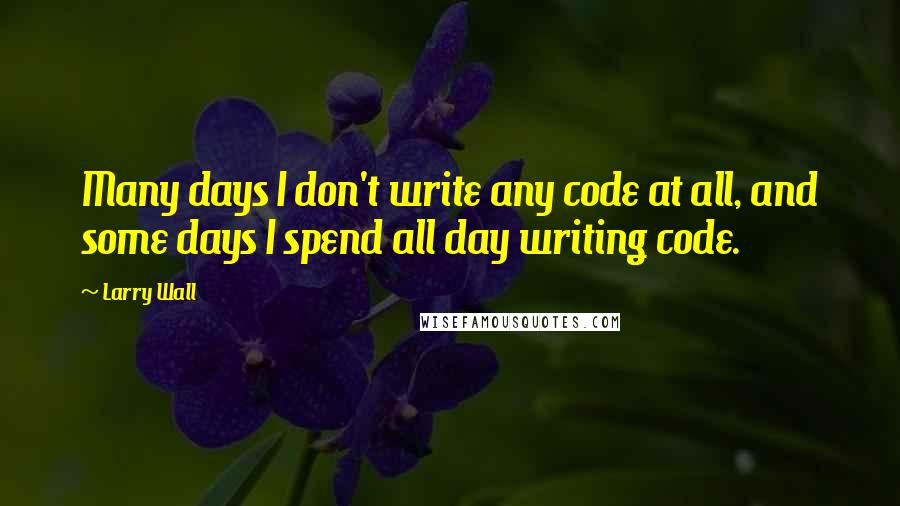 Larry Wall quotes: Many days I don't write any code at all, and some days I spend all day writing code.