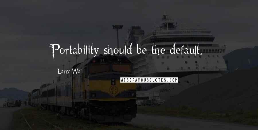Larry Wall quotes: Portability should be the default.