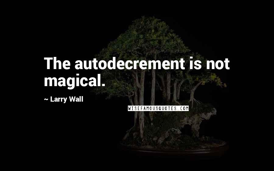 Larry Wall quotes: The autodecrement is not magical.