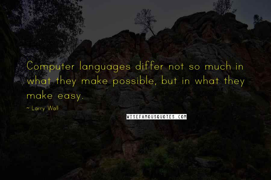 Larry Wall quotes: Computer languages differ not so much in what they make possible, but in what they make easy.