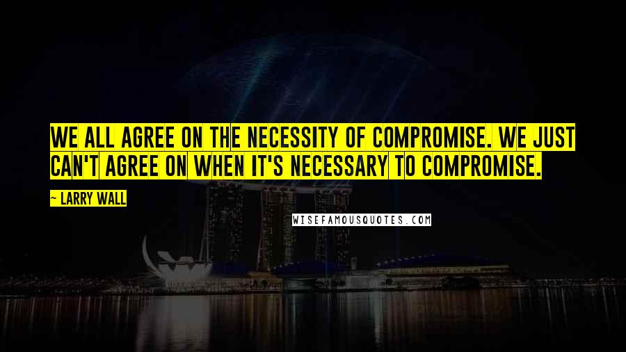 Larry Wall quotes: We all agree on the necessity of compromise. We just can't agree on when it's necessary to compromise.