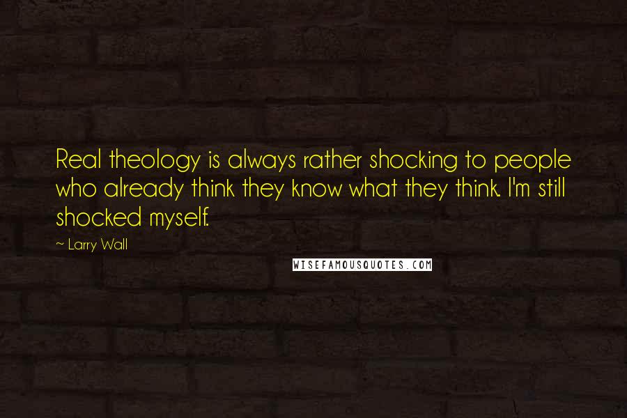 Larry Wall quotes: Real theology is always rather shocking to people who already think they know what they think. I'm still shocked myself.