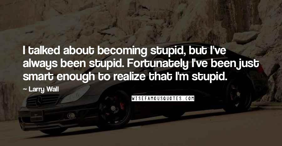 Larry Wall quotes: I talked about becoming stupid, but I've always been stupid. Fortunately I've been just smart enough to realize that I'm stupid.