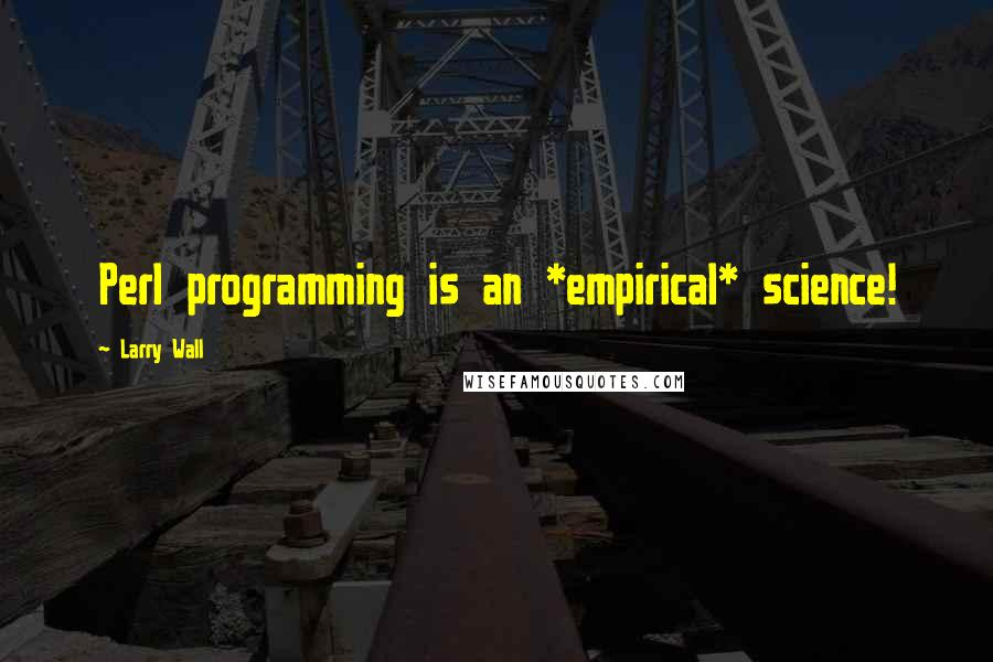 Larry Wall quotes: Perl programming is an *empirical* science!