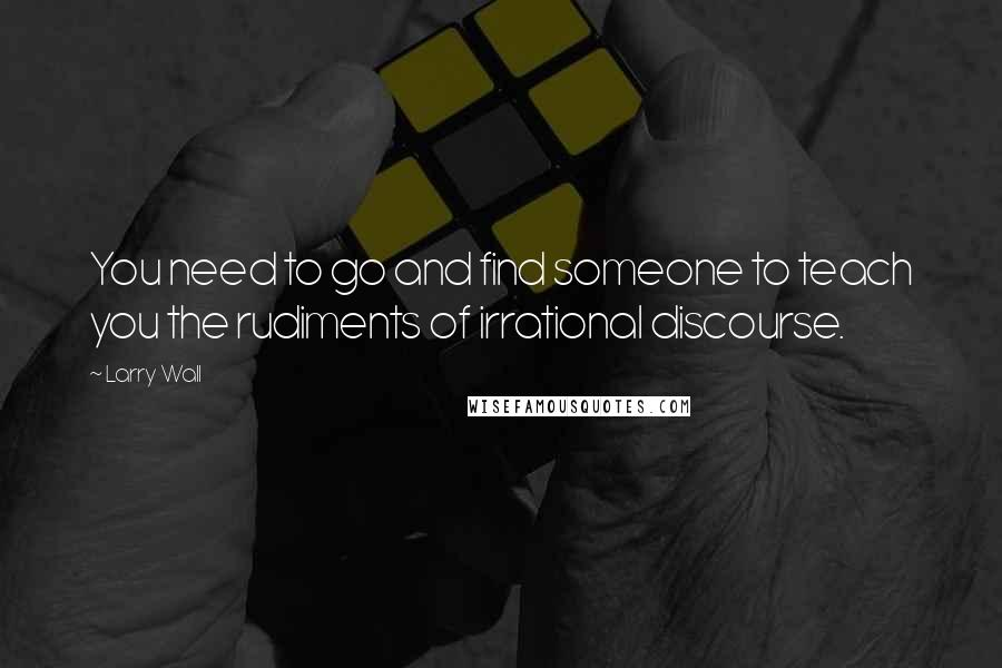 Larry Wall quotes: You need to go and find someone to teach you the rudiments of irrational discourse.