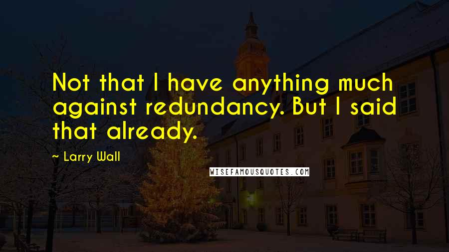 Larry Wall quotes: Not that I have anything much against redundancy. But I said that already.