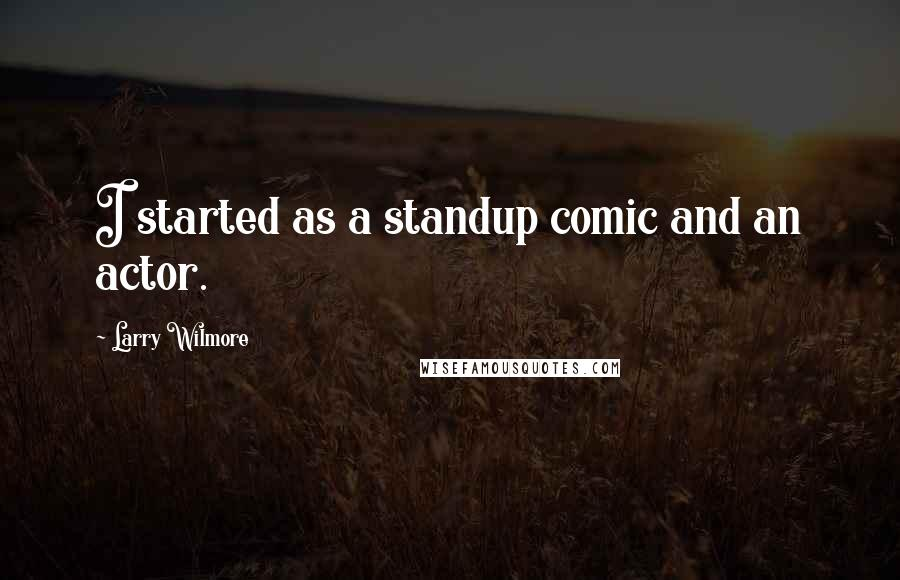 Larry Wilmore quotes: I started as a standup comic and an actor.