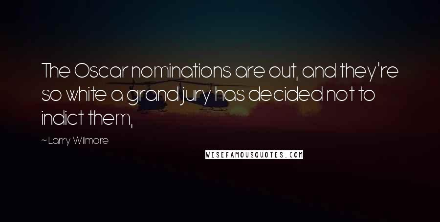 Larry Wilmore quotes: The Oscar nominations are out, and they're so white a grand jury has decided not to indict them,