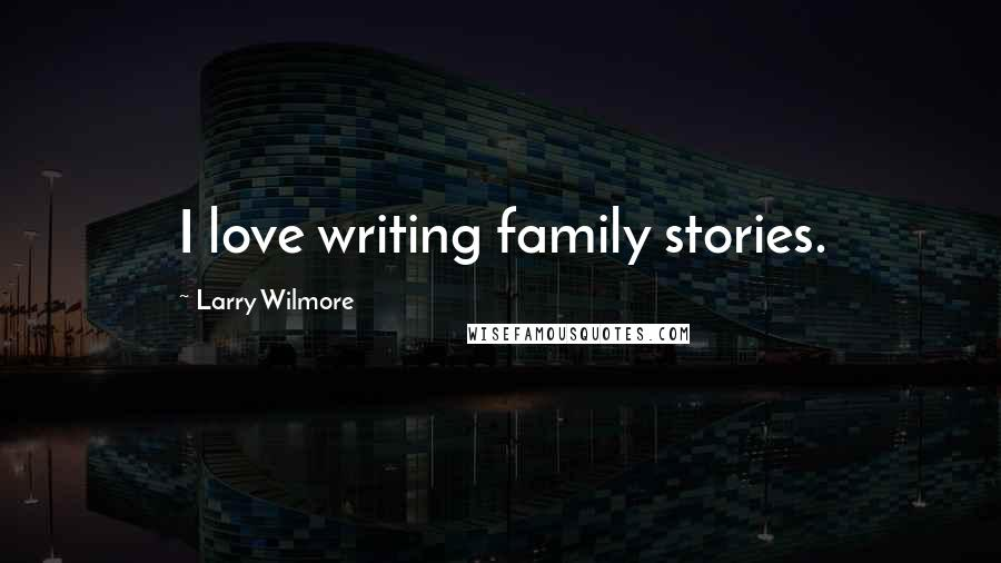 Larry Wilmore quotes: I love writing family stories.
