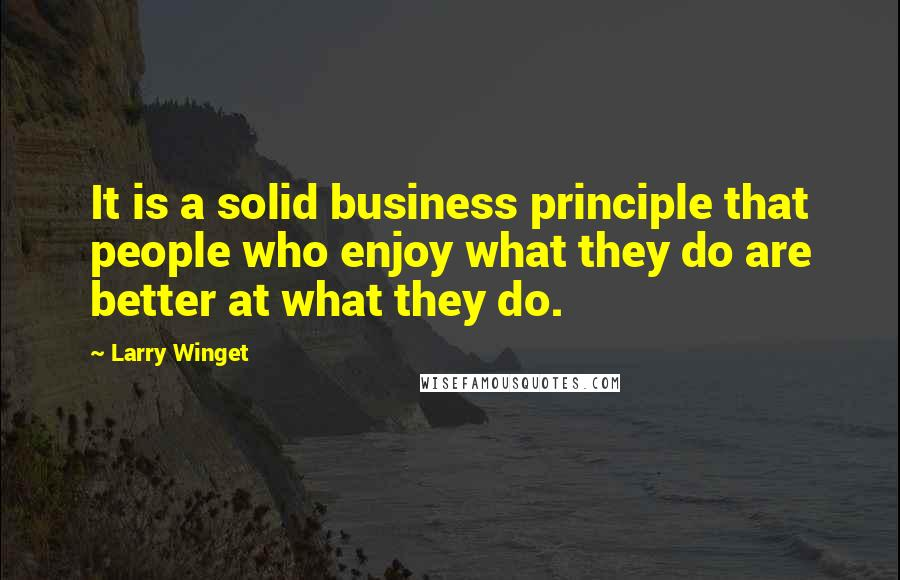 Larry Winget quotes: It is a solid business principle that people who enjoy what they do are better at what they do.