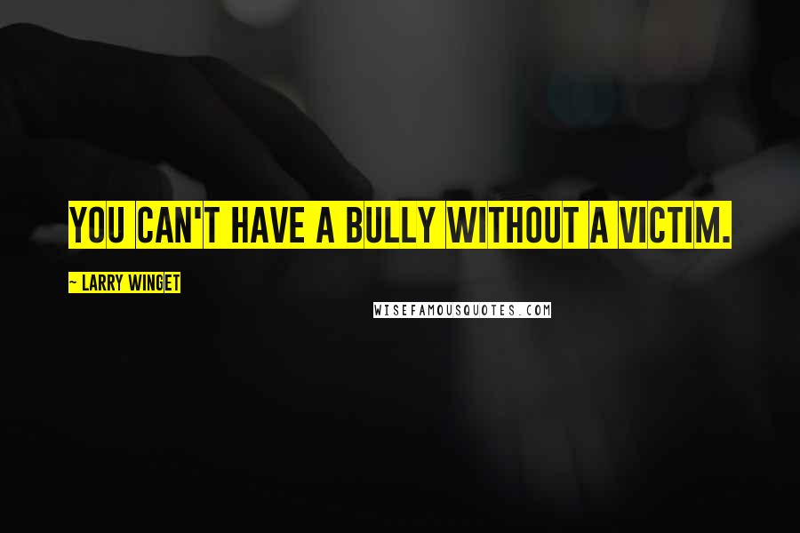 Larry Winget quotes: You can't have a bully without a victim.