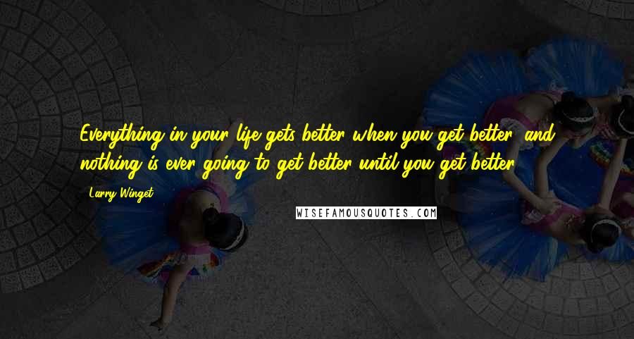 Larry Winget quotes: Everything in your life gets better when you get better, and nothing is ever going to get better until you get better.