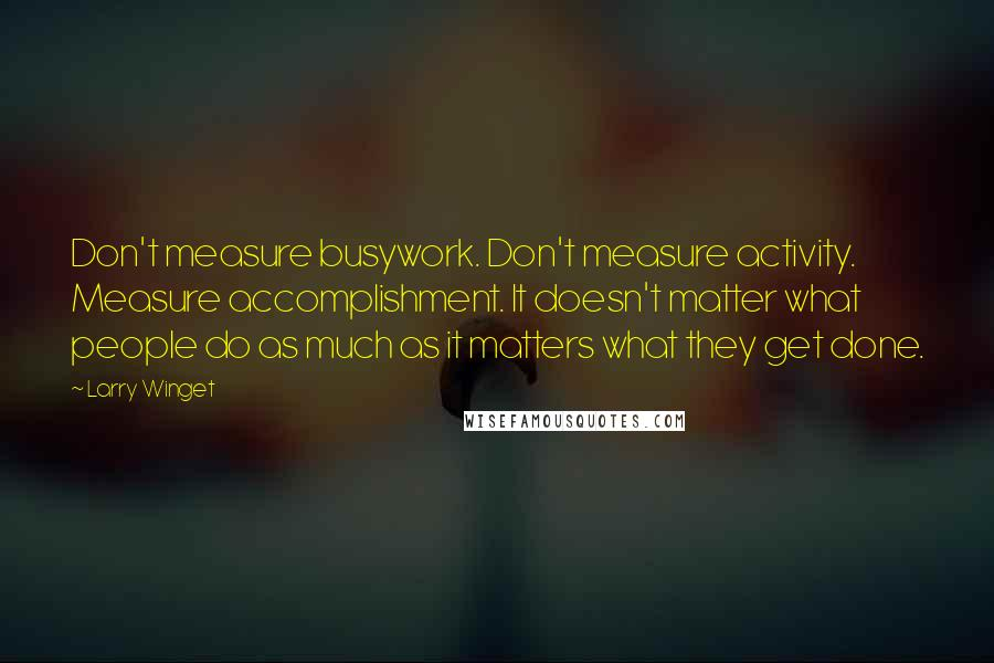 Larry Winget quotes: Don't measure busywork. Don't measure activity. Measure accomplishment. It doesn't matter what people do as much as it matters what they get done.