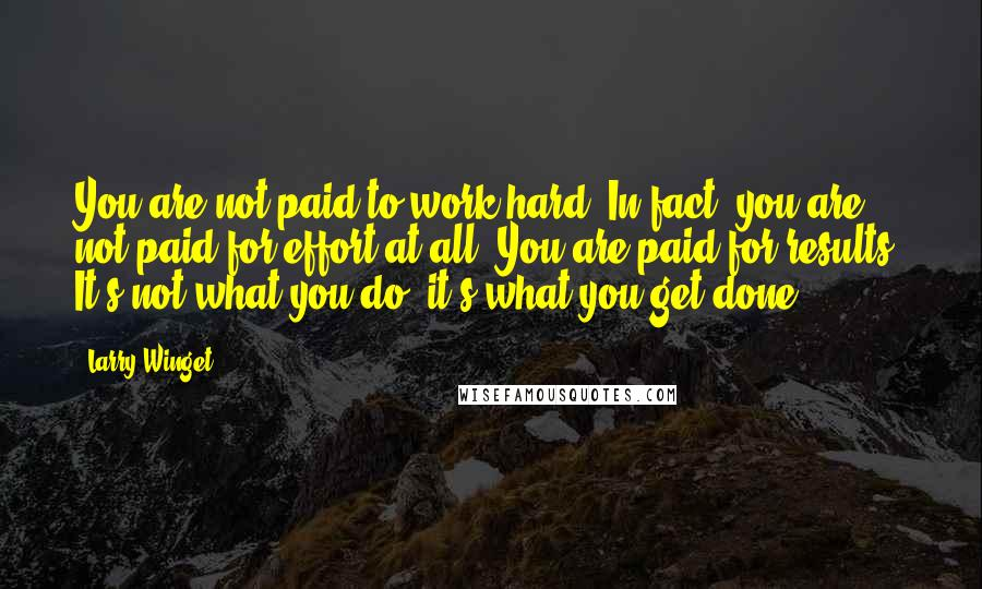 Larry Winget quotes: You are not paid to work hard. In fact, you are not paid for effort at all. You are paid for results. It's not what you do; it's what you