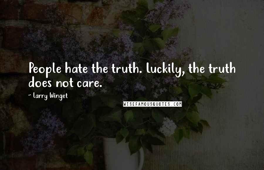 Larry Winget quotes: People hate the truth. Luckily, the truth does not care.