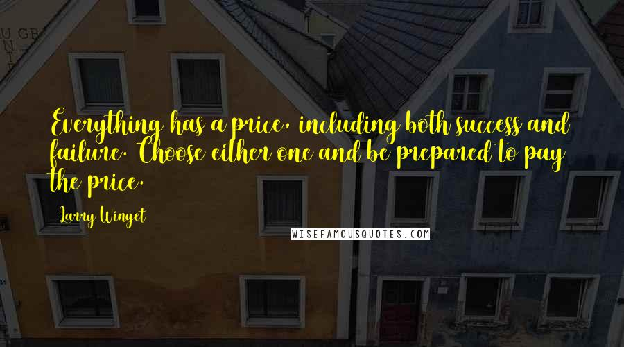 Larry Winget quotes: Everything has a price, including both success and failure. Choose either one and be prepared to pay the price.
