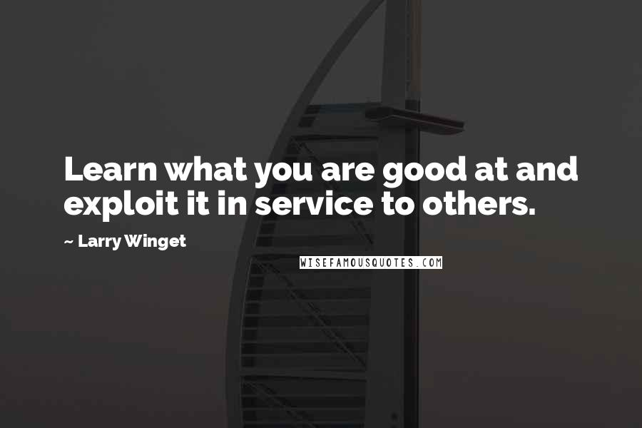 Larry Winget quotes: Learn what you are good at and exploit it in service to others.