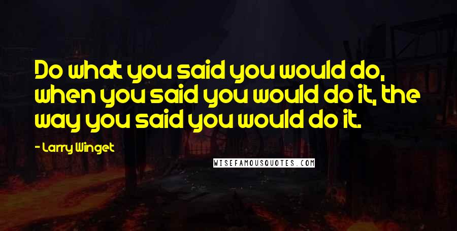 Larry Winget quotes: Do what you said you would do, when you said you would do it, the way you said you would do it.