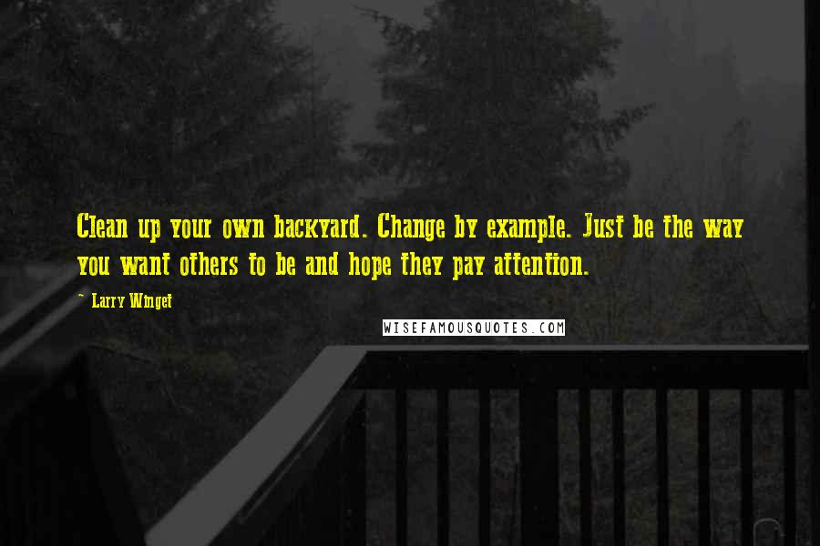 Larry Winget quotes: Clean up your own backyard. Change by example. Just be the way you want others to be and hope they pay attention.