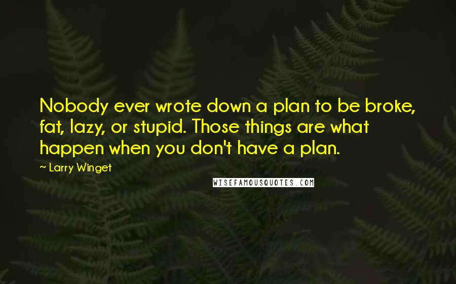 Larry Winget quotes: Nobody ever wrote down a plan to be broke, fat, lazy, or stupid. Those things are what happen when you don't have a plan.