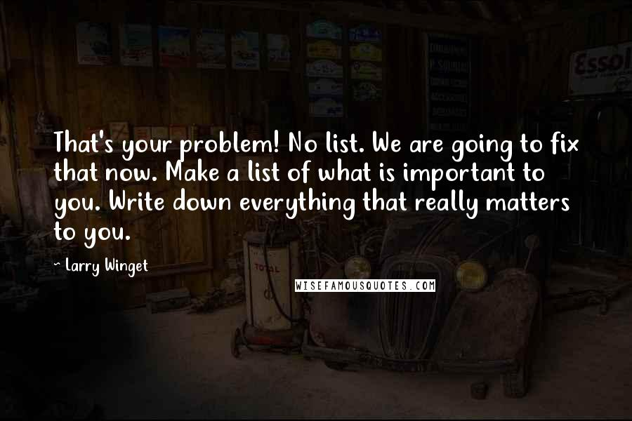 Larry Winget quotes: That's your problem! No list. We are going to fix that now. Make a list of what is important to you. Write down everything that really matters to you.
