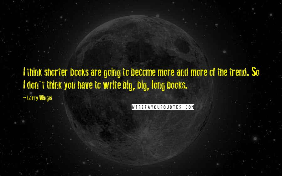 Larry Winget quotes: I think shorter books are going to become more and more of the trend. So I don't think you have to write big, big, long books.
