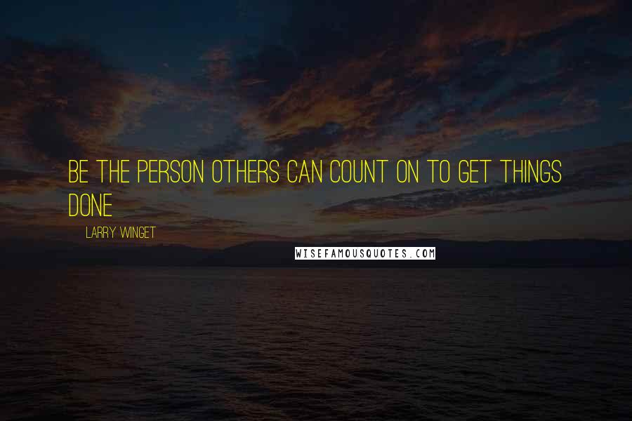 Larry Winget quotes: Be the person others can count on to get things done