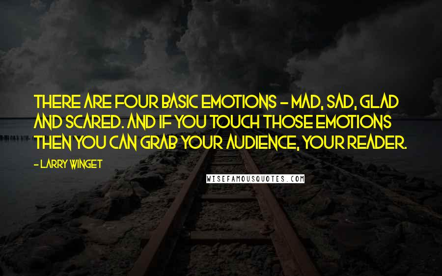 Larry Winget quotes: There are four basic emotions - mad, sad, glad and scared. And if you touch those emotions then you can grab your audience, your reader.