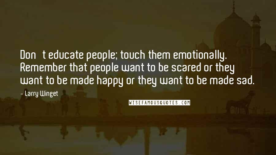 Larry Winget quotes: Don't educate people; touch them emotionally. Remember that people want to be scared or they want to be made happy or they want to be made sad.