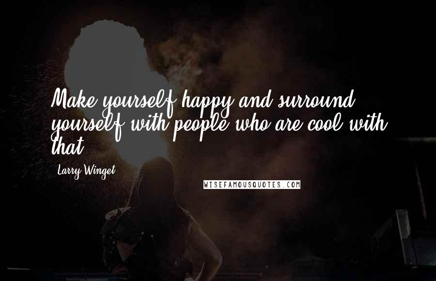 Larry Winget quotes: Make yourself happy and surround yourself with people who are cool with that.