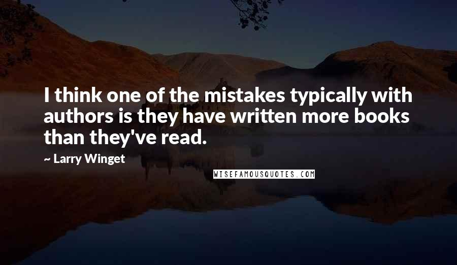 Larry Winget quotes: I think one of the mistakes typically with authors is they have written more books than they've read.