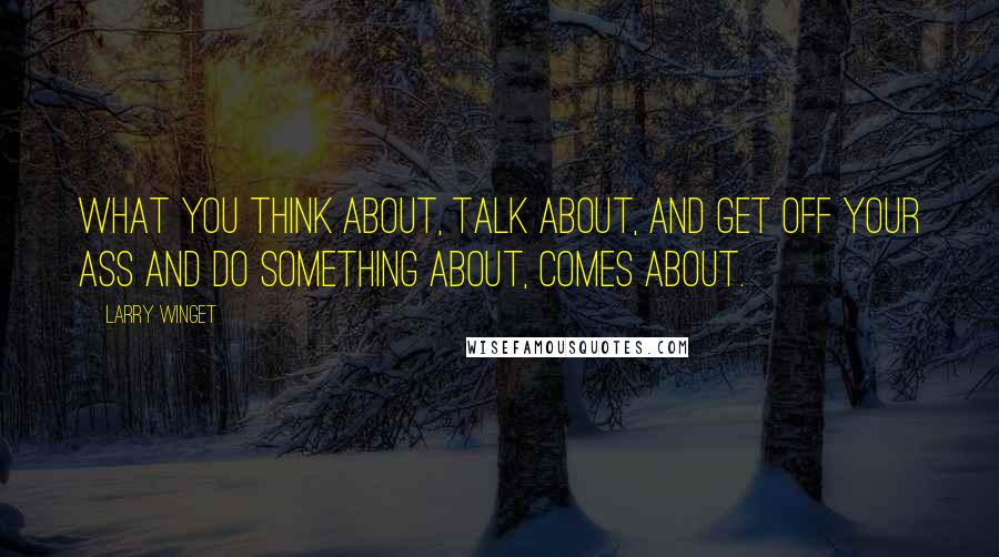 Larry Winget quotes: What you think about, talk about, and get off your ass and do something about, comes about.